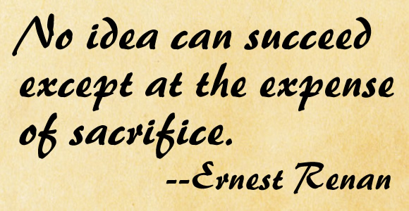 No idea can succeed except at the expense of sacrifice.