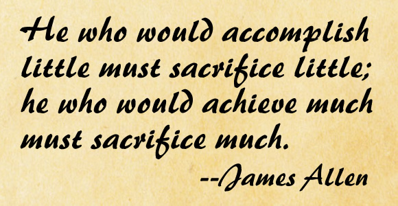 He who would accomplish little must sacrifice little; he who would achieve much must sacrifice much.