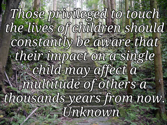 Those privileged to touch the lives of children should constantly be aware that their impact on a single child may affect a multitude of others a thousands years from now. —Unknown