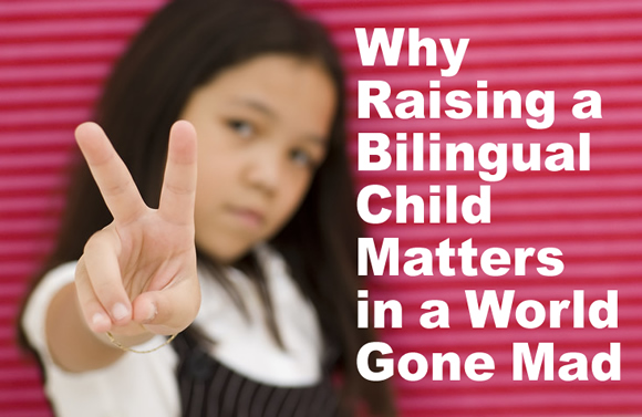 Why Raising a Bilingual Child Matters in a World Gone Mad