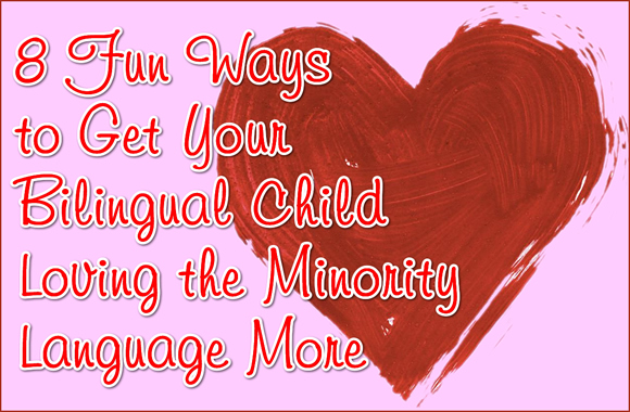8 Fun Ways to Get Your Bilingual Child Loving the Minority Language More