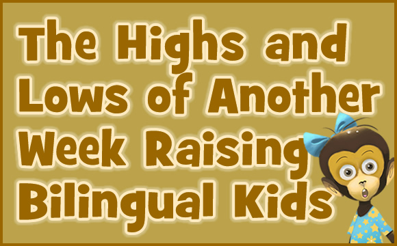 The Highs and Lows of Another Week Raising Bilingual Kids