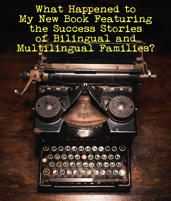 What Happened to My New Book Featuring the Success Stories of Bilingual and Multilingual Families?